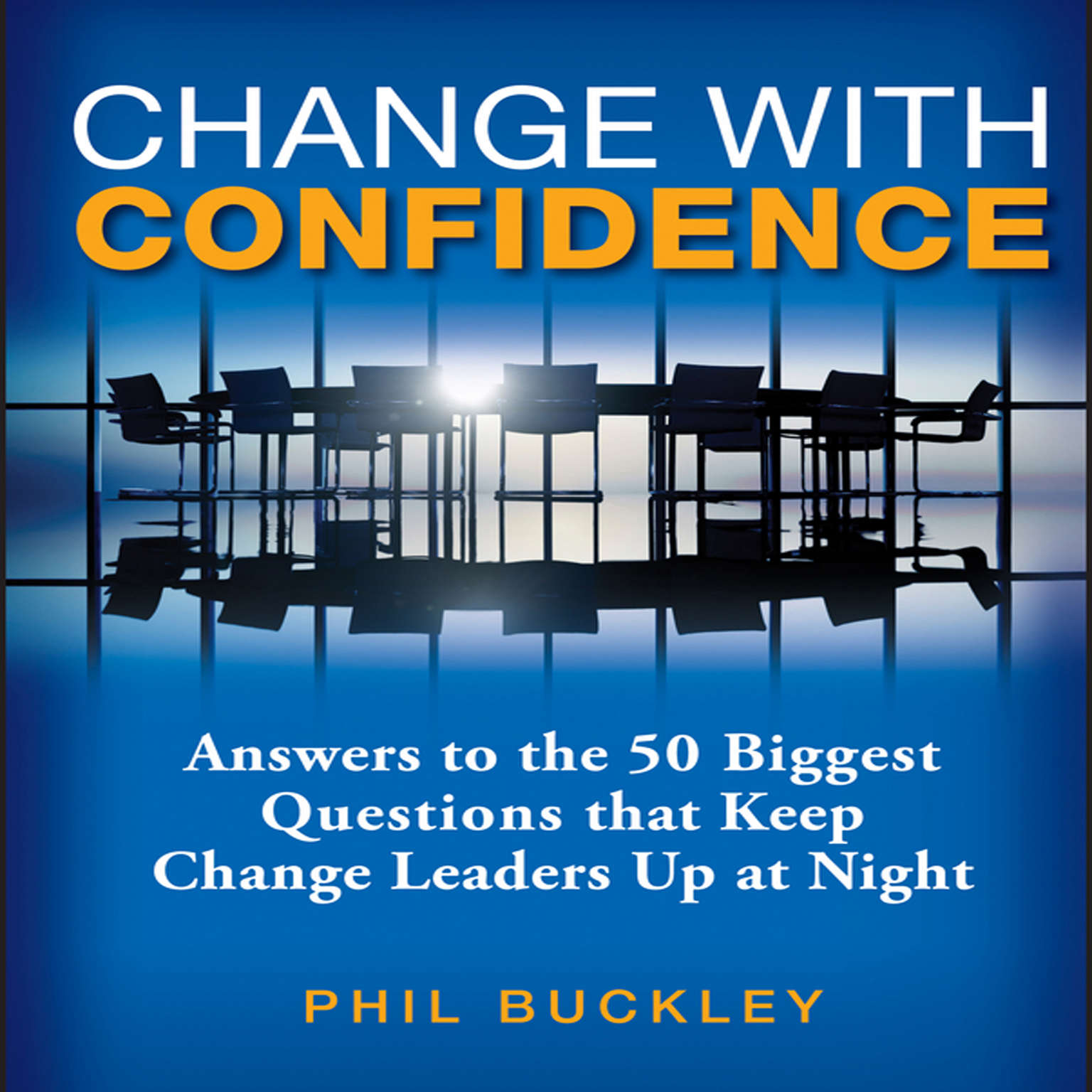 Change With Confidence: Answers to the 50 Biggest Questions that Keep Change Leaders Up at Night Audiobook, by Phil Buckley