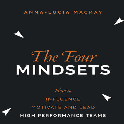 The Four Mindsets: How to Influence, Motivate and Lead High Performance Teams Audiobook, by Anna-Lucia Mackay