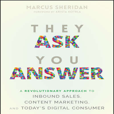 They Ask You Answer: A Revolutionary Approach to Inbound Sales, Content Marketing, and Today's Digital Consumer Audiobook, by Marcus Sheridan