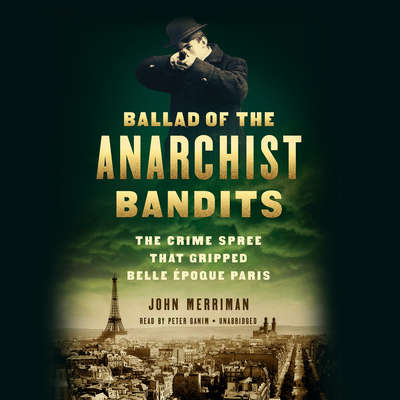 Ballad of the Anarchist Bandits: The Crime Spree that Gripped Belle Epoque Paris Audiobook, by John Merriman