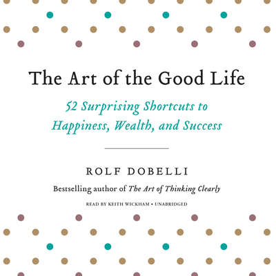 The Art of the Good Life: 52 Surprising Shortcuts to Happiness, Wealth, and Success Audiobook, by Rolf Dobelli