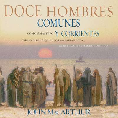 Doce hombres comunes y corrientes: Cómo el Maestro formó a sus discípulos para la grandeza, y lo que Él quiere hacer contigo Audiobook, by John F. MacArthur