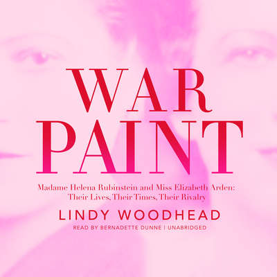 War Paint: Madame Helena Rubinstein and Miss Elizabeth Arden: Their Lives, Their Times, Their Rivalry Audiobook, by Lindy Woodhead