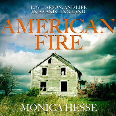 American Fire: Love, Arson, and Life in a Vanishing Land Audiobook, by Monica Hesse