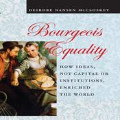 Bourgeois Equality: How Ideas, Not Capital or Institutions, Enriched the World Audiobook, by Deirdre N. McCloskey