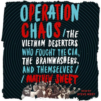 Operation Chaos: The Vietnam Deserters Who Fought the CIA, the Brainwashers, and Themselves Audiobook, by Matthew Sweet