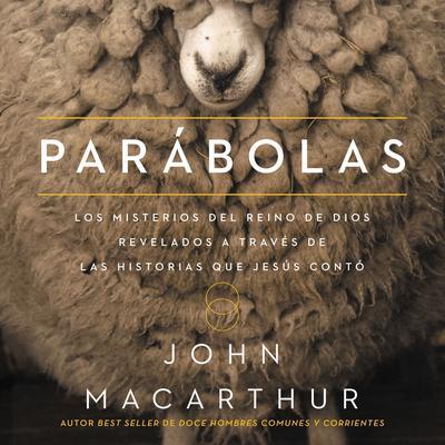 Parábolas: Los misterios del reino de Dios revelados a través de las historias que Jesús contó Audiobook, by John F. MacArthur