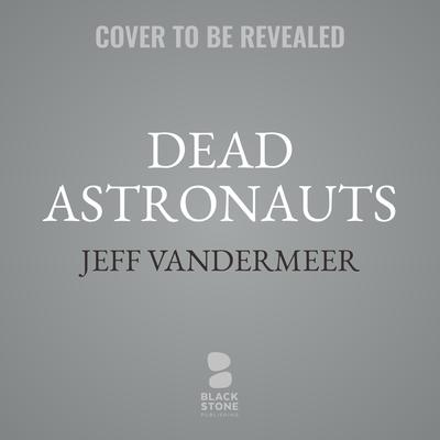 Dead Astronauts Audiobook, by Jeff VanderMeer