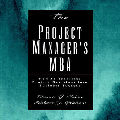 The Project Managers MBA: How to Translate Project Decisions into Business Success Audiobook, by Dennis J. Cohen