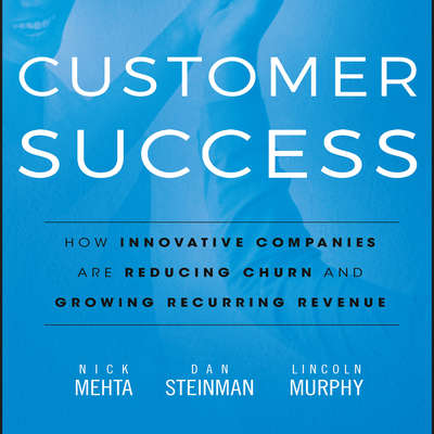 Customer Success: How Innovative Companies Are Reducing Churn and Growing Recurring Revenue Audiobook, by Nick  Mehta