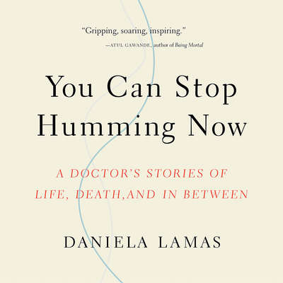 You Can Stop Humming Now: A Doctors Stories of Life, Death, and in Between Audiobook, by Daniela J. Lamas