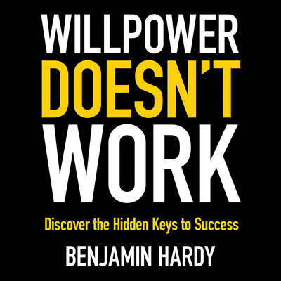 Willpower Doesnt Work: Discover the Hidden Keys to Success Audiobook, by Benjamin Hardy