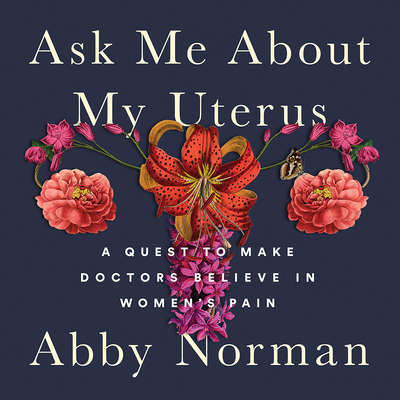 Ask Me About My Uterus: A Quest to Make Doctors Believe in Womens Pain Audiobook, by Abby Norman