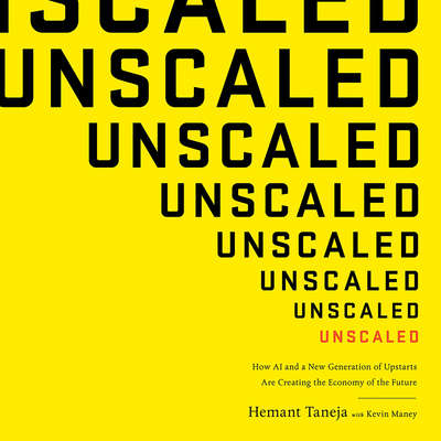 Unscaled: How AI and a New Generation of Upstarts Are Creating the Economy of the Future Audiobook, by Hemant Taneja