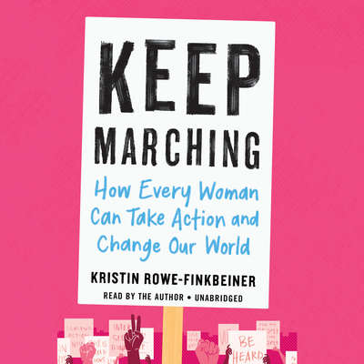 Keep Marching: How Every Woman Can Take Action and Change Our World Audiobook, by Kristin Rowe-Finkbeiner
