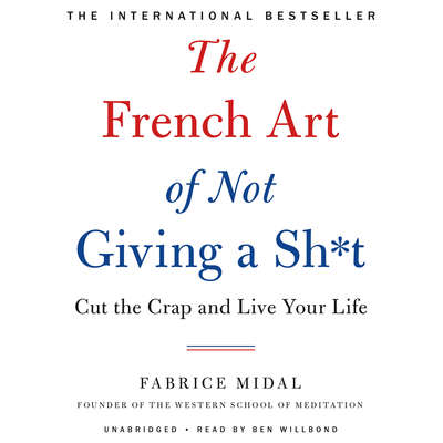 The French Art of Not Giving a Sh*t: Cut the Crap and Live Your Life Audiobook, by Fabrice Midal