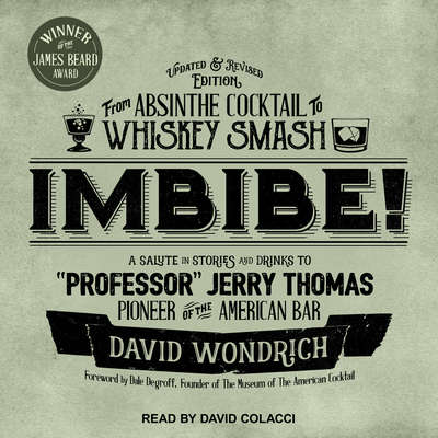 "Imbibe! Updated and Revised Edition: From Absinthe Cocktail to Whiskey Smash, a Salute in Stories and Drinks to ""Professor"" Jerry Thomas, Pioneer of the American Bar Audiobook, by David Wondrich"