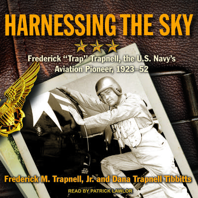 Harnessing the Sky: Frederick Trap Trapnell, the U.S. Navys Aviation Pioneer, 1923-1952 Audiobook, by Frederick M. Trapnell