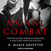 Moral Combat: How Sex Divided American Christians and Fractured American Politics Audiobook, by R. Marie Griffith