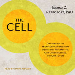 The Cell: Discovering the Microscopic World that Determines Our Health, Our Consciousness, and Our Future Audiobook, by Joshua Z. Rappoport