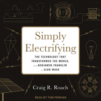 Simply Electrifying: The Technology that Transformed the World, from Benjamin Franklin to Elon Musk Audiobook, by Craig R. Roach