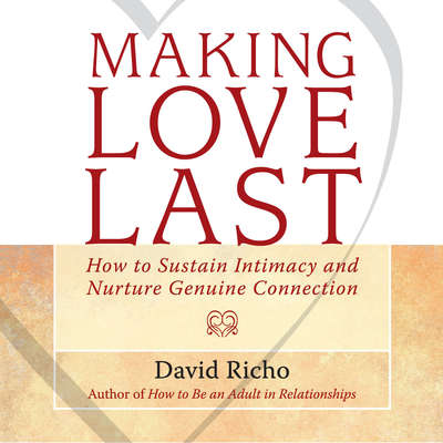 Making Love Last: How to Sustain Intimacy and Nurture Genuine Connection Audiobook, by David Richo