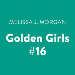 Golden Girls #16 Audiobook, by Melissa J. Morgan