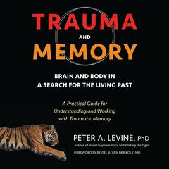 Trauma and Memory: Brain and Body in a Search for the Living Past: A Practical Guide for Understanding and Working with Traumatic Memory Audiobook, by Peter A. Levine, PhD, Peter A. Levine