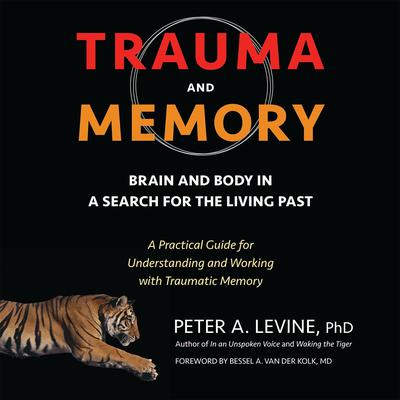 Trauma and Memory: Brain and Body in a Search for the Living Past: A Practical Guide for Understanding and Working with Traumatic Memory Audiobook, by Peter A. Levine