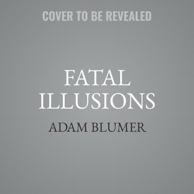 Fatal Illusions: A Novel Audiobook, by Adam Blumer