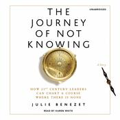 The Journey of Not Knowing: How 21st Century Leaders Can Chart a Course Where There Is None Audiobook, by Julie Benezet