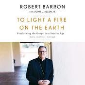 To Light a Fire on the Earth: Proclaiming the Gospel in a Secular Age Audiobook, by Robert Barron