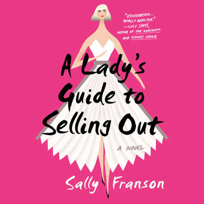 A Ladys Guide to Selling Out: A Novel Audiobook, by Sally Franson