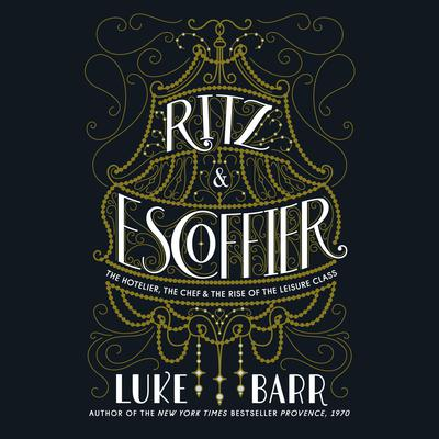 Ritz and Escoffier: The Hotelier, The Chef, and the Rise of the Leisure Class Audiobook, by Luke Barr