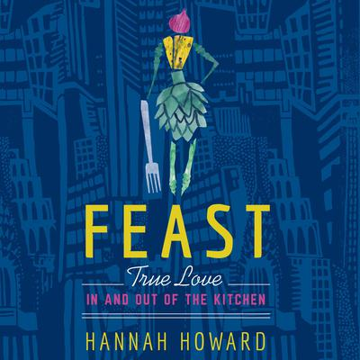 Feast: True Love in and out of the Kitchen Audiobook, by Hannah Howard
