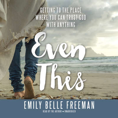 Even This: Getting to the Place Where You Can Trust God with Anything Audiobook, by Emily Belle Freeman