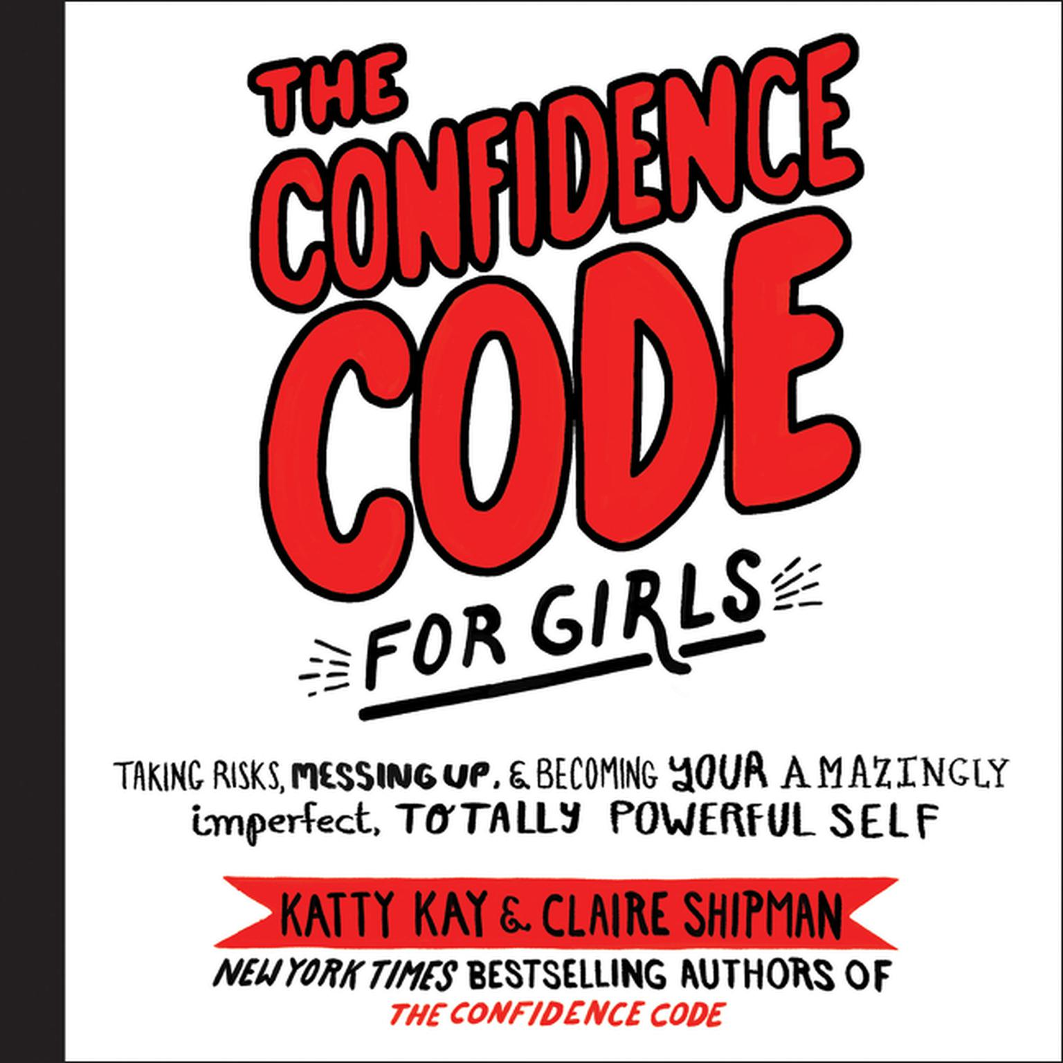 The Confidence Code for Girls: Taking Risks, Messing Up, & Becoming Your Amazingly Imperfect, Totally Powerful Self Audiobook, by Katty Kay