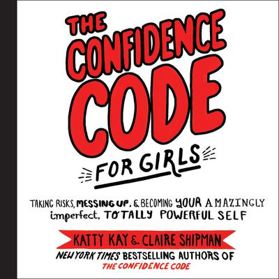 The Confidence Code for Girls: Taking Risks, Messing Up, and Becoming Your Amazingly Imperfect, Totally Powerful Self Audiobook, by Katty Kay