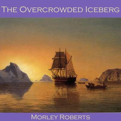 The Overcrowded Iceberg Audiobook, by Morley Roberts