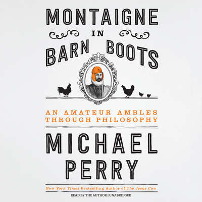 Montaigne in Barn Boots: An Amateur Ambles through Philosophy Audiobook, by Michael Perry