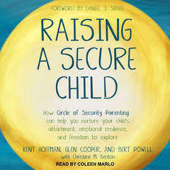 Raising a Secure Child: How Circle of Security Parenting Can Help You Nurture Your Childs Attachment, Emotional Resilience, and Freedom to Explore Audiobook, by Bert Powell, Glen Cooper, Kent Hoffman, RelD
