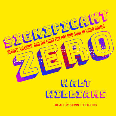 Significant Zero: Heroes, Villains, and the Fight for Art and Soul in Video Games Audiobook, by Walt Williams
