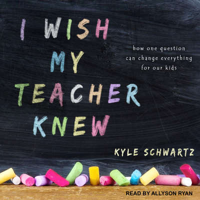 I Wish My Teacher Knew: How One Question Can Change Everything for Our Kids Audiobook, by Kyle Schwartz