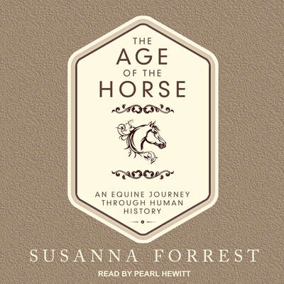 The Age of the Horse: An Equine Journey Through Human History Audiobook, by Susanna Forrest