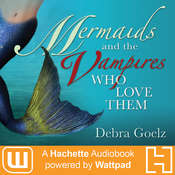 Mermaids And The Vampires Who Love Them: A Hachette Audiobook powered by Wattpad Production Audiobook, by Debra Goelz