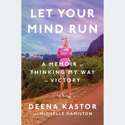 Let Your Mind Run: A Memoir of Thinking My Way to Victory Audiobook, by Deena Kastor