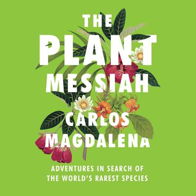 The Plant Messiah: Adventures in Search of the Worlds Rarest Species Audiobook, by Carlos Magdalena