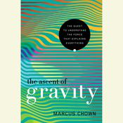 The Ascent of Gravity: The Quest to Understand the Force that Explains Everything Audiobook, by Marcus Chown