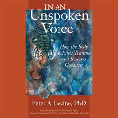 In an Unspoken Voice: How the Body Releases Trauma and Restores Goodness Audiobook, by Peter A. Levine, PhD, Peter A. Levine