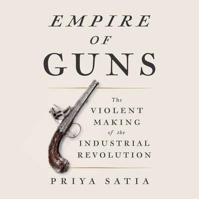 Empire of Guns: The Violent Making of the Industrial Revolution Audiobook, by Priya Satia
